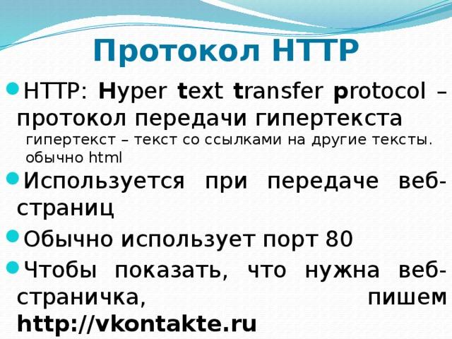 Протокол HTTP HTTP: Н yper t ext t ransfer p rotocol – протокол передачи гипертекста Используется при передаче веб-страниц Обычно использует порт 80 Чтобы показать, что нужна веб-страничка, пишем http://vkontakte.ru гипертекст – текст со ссылками на другие тексты. обычно html