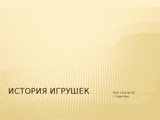 МОУ СОШ № 45 г.Саратова ИСТОРИЯ ИГРУШЕК