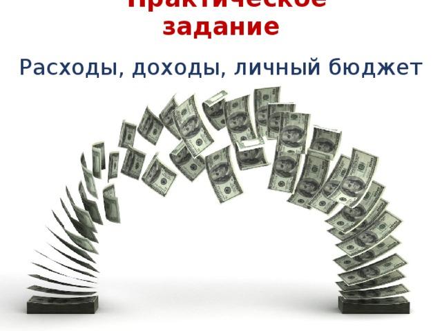 Расходы  Практическое задание Расходы, доходы, личный бюджет