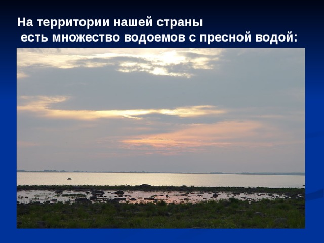 На территории нашей страны  есть множество водоемов с пресной водой: