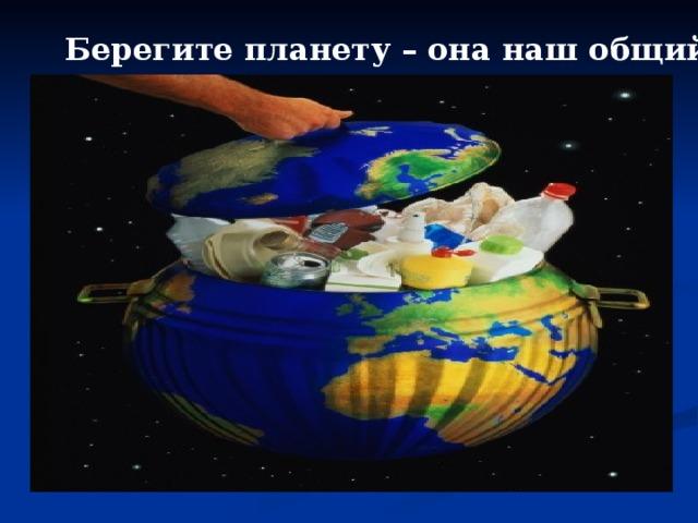 Берегите планету – она наш общий дом.