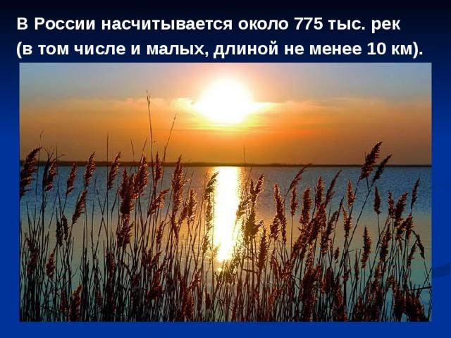 В России насчитывается около 775 тыс. рек (в том числе и малых, длиной не менее 10 км).