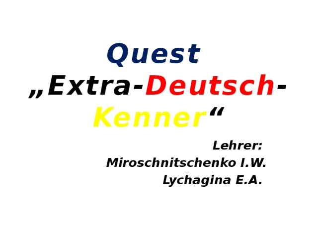 """Quest   """"Extra- Deutsch - Kenner """"   Lehrer: Miroschnitschenko I.W. Lychagina E.A."""