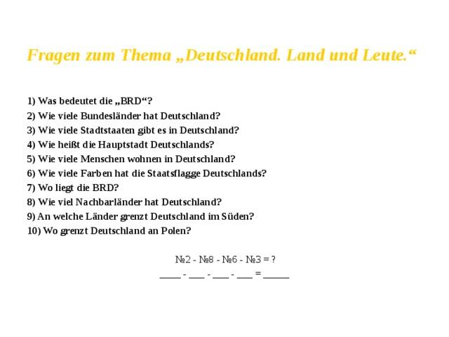"""Fragen zum Thema """"Deutschland. Land und Leute.""""  1) Was bedeutet die """"BRD""""? 2) Wie viele Bundesländer hat Deutschland? 3) Wie viele Stadtstaaten gibt es in Deutschland? 4) Wie heißt die Hauptstadt Deutschlands? 5) Wie viele Menschen wohnen in Deutschland? 6) Wie viele Farben hat die Staatsflagge Deutschlands? 7) Wo liegt die BRD? 8) Wie viel Nachbarländer hat Deutschland? 9) An welche Länder grenzt Deutschland im Süden? 10) Wo grenzt Deutschland an Polen?  № 2 - №8 - №6 - №3 = ? ____ - ___ - ___ - ___ = _____"""