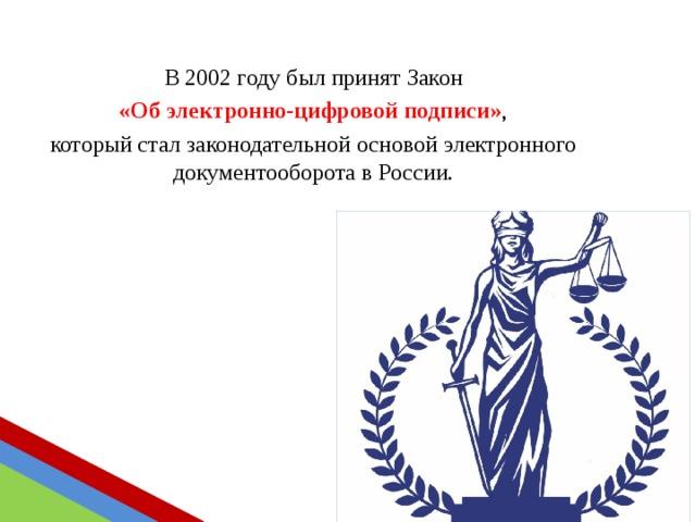 В 2002 году был принят Закон  «Об электронно-цифровой подписи» , который стал законодательной основой электронного документооборота в России.