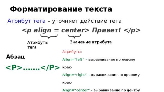 """Форматирование текста Атрибут тега – уточняет действие тега  Привет!  Значение атрибута Атрибуты тега Атрибуты: Align=""""left"""" – выравнивание по левому краю Align=""""right"""" - выравнивание по правому краю Align=""""center"""" - выравнивание по центру Align=""""justify"""" - выравнивание по ширине Абзац ……."""