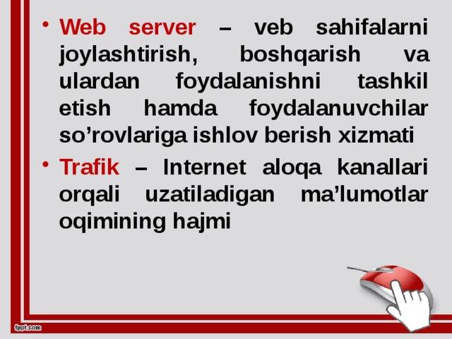 Web server – veb sahifalarni joylashtirish, boshqarish va ulardan foydalanishni tashkil etish hamda foydalanuvchilar so'rovlariga ishlov berish xizmati Trafik – Internet aloqa kanallari orqali uzatiladigan ma'lumotlar oqimining hajmi