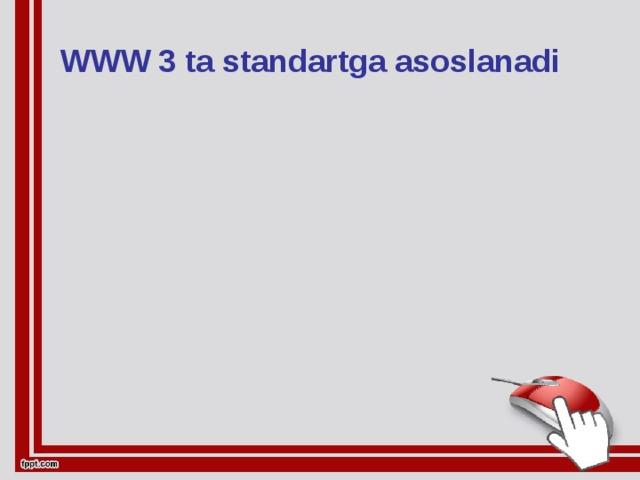 WWW 3 ta standartga asoslanadi