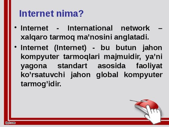 Internet nima? Internet - International network – xalqaro tarmoq ma'nosini anglatadi. Internet (Internet) - bu butun jahon kompyuter tarmoqlari majmuidir, ya'ni yagona standart asosida faoliyat ko'rsatuvchi jahon global kompyuter tarmog'idir.