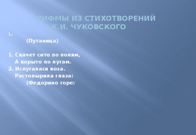рифмы из стихотворений  К.И. Чуковского 1 .   (Путаница)  1. Скачет сито по полям,  А корыто по лугам. 2. Испугалася коза.  Растопырила глаза:   (Федорино горе )