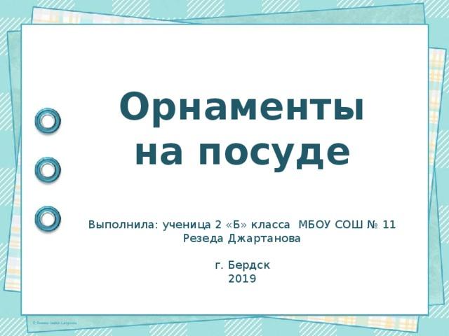 Орнаменты на посуде Выполнила: ученица 2 «Б» класса МБОУ СОШ № 11 Резеда Джартанова г. Бердск 2019