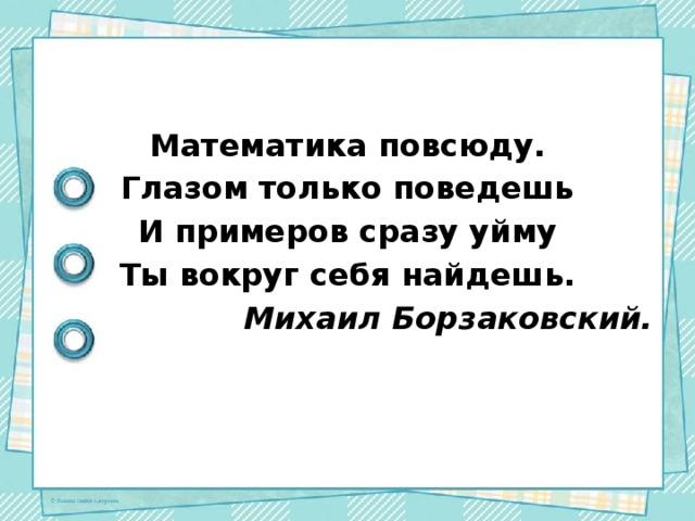 Математика повсюду. Глазом только поведешь И примеров сразу уйму Ты вокруг себя найдешь. Михаил Борзаковский.