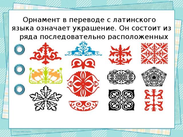 Орнамент в переводе с латинского языка означает украшение. Он состоит из ряда последовательно расположенных элементов.