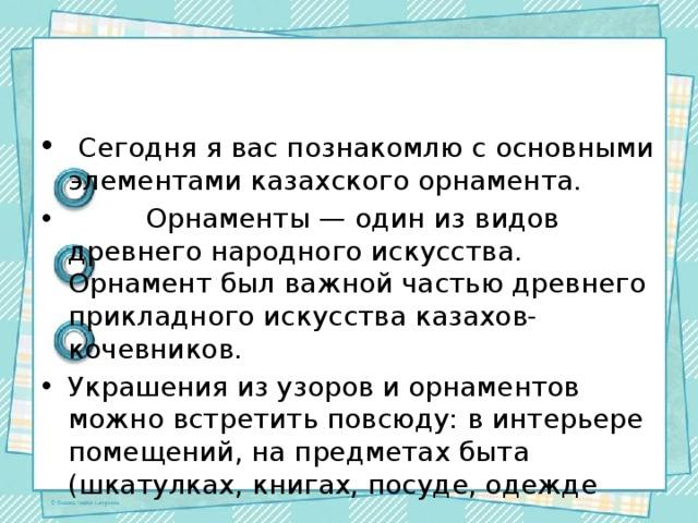 Сегодня я вас познакомлю с основными элементами казахского орнамента.  Орнаменты — один из видов древнего народного искусства. Орнамент был важной частью древнего прикладного искусства казахов-кочевников. Украшения из узоров и орнаментов можно встретить повсюду: в интерьере помещений, на предметах быта (шкатулках, книгах, посуде, одежде