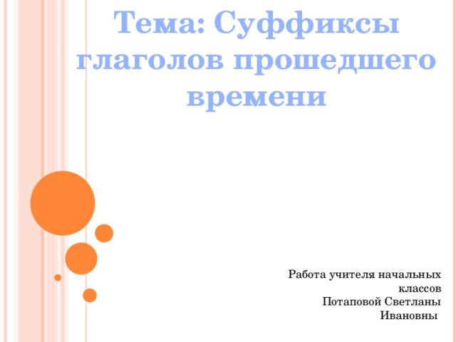Тема: Суффиксы глаголов прошедшего времени Работа учителя начальных классов  Потаповой Светланы Ивановны
