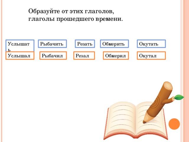 Образуйте от этих глаголов, глаголы прошедшего времени. Услышать Рыбачить Резать Обмерить Окутать Услышал Рыбачил Резал Обмерил Окутал