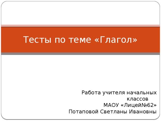 Тесты по теме «Глагол» Работа учителя начальных классов  МАОУ «Лицей№62»  Потаповой Светланы Ивановны