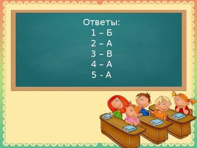 Ответы:  1 – Б  2 – А  3 – В  4 – А  5 - А