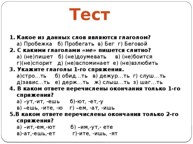 Тест Какое из данных слов являются глаголом?  а) Пробежка б) Пробегать в) Бег г) Беговой 2. С какими глаголами «не» пишется слитно?  а) (не)пишет б) (не)доумевать в) (не)боится  г)(не)спорит д) (не)вспоминает е) (не)взлюбить 3. Укажите глаголы 1-го спряжения.  а)стро…ть б) обид…ть в) дежур…ть г) слуш…ть  д)завис…ть е) держ…ть ж) слыш…ть з) шаг…ть 4. В каком ответе перечислены окончания только 1-го спряжения?  а) –ут,-ит, -ешь б)-ют, -ет,-у  в) –ешь, -ите, -ю г) –ем, -ат, -ишь 5.В каком ответе перечислены окончания только 2-го спряжения?  а) –ит,-ем,-ют б) –им,-ут,- ете  в)-ат,-ешь,-ет г)-ите, -ишь, -ят