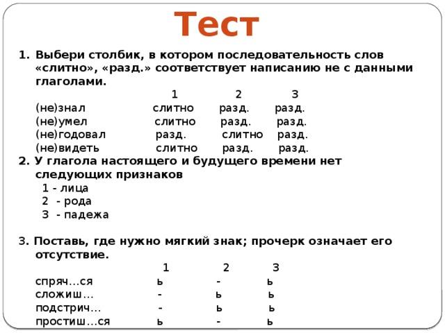 Тест Выбери столбик, в котором последовательность слов «слитно», «разд.» соответствует написанию не с данными глаголами.  1 2 3  (не)знал слитно разд. разд.  (не)умел слитно разд. разд.  (не)годовал разд. слитно разд.  (не)видеть слитно разд. разд. 2. У глагола настоящего и будущего времени нет следующих признаков  1 - лица  2 - рода  3 - падежа 3 . Поставь, где нужно мягкий знак; прочерк означает его отсутствие.  1 2 3  спряч…ся ь - ь  сложиш… - ь ь  подстрич… - ь ь  простиш…ся ь - ь