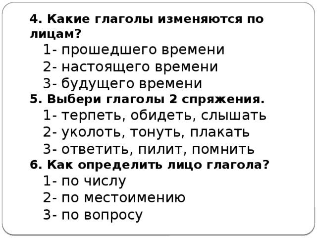 4. Какие глаголы изменяются по лицам?  1- прошедшего времени  2- настоящего времени  3- будущего времени 5. Выбери глаголы 2 спряжения.  1- терпеть, обидеть, слышать  2- уколоть, тонуть, плакать  3- ответить, пилит, помнить  6. Как определить лицо глагола?  1- по числу  2- по местоимению  3- по вопросу