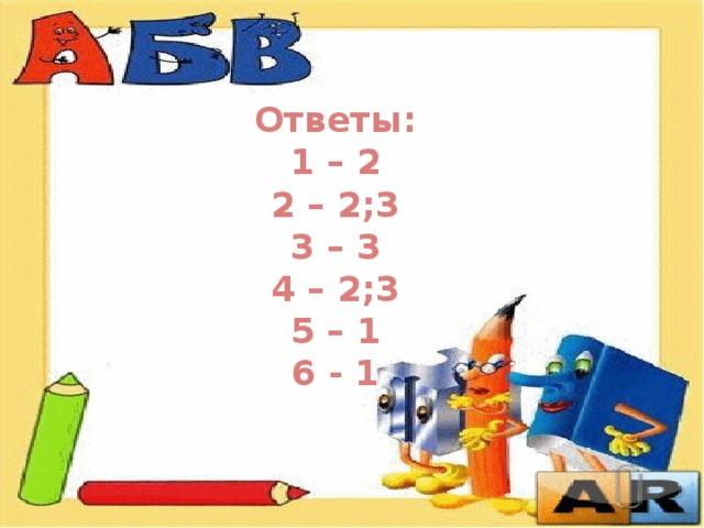 Ответы:  1 – 2 2 – 2;3  3 – 3 4 – 2;3 5 – 1 6 - 1