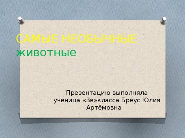 САМЫЕ НЕОБЫЧНЫЕ животные Презентацию выполняла ученица «3в»класса Бреус Юлия Артёмовна