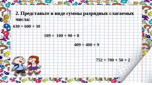 2. Представьте в виде суммы разрядных слагаемых числа: 630 = 600 + 30 189 = 100 + 90 + 8 409 = 400 + 9 752 = 700 + 50 + 2