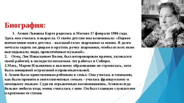 Биография:   1.Агния Львовна Барто родилась в Москве 17 февраля 1906 года. Здесь она училась и выросла. О своём детстве она вспоминала: «Первое впечатление моего детства – высокий голос шарманки за окном. Я долго мечтала ходить по дворам и крутить ручку шарманки, чтобы из всех окон выглядывали люди, привлечённые музыкой». 2.  Отец, Лев Николаевич Волов, был ветеринарным врачом, увлекался своей работой, в молодости несколько лет работал в Сибири. 3.Мать, Мария Ильинична к высшему образованию не стремилась, хотя была женщиной остроумной и привлекательной. 4. Агния была единственным ребенком в семье. Она училась в гимназии, как было принято в интеллигентных семьях - училась французскому и немецкому языкам. Судя по отрывочным воспоминаниям, Агния всегда больше любила отца, очень считалась с ним. Он был главным слушателем и критиком ее стихов.