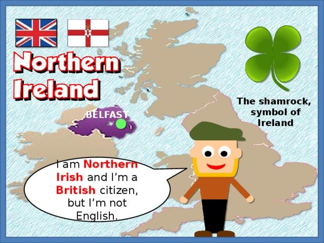 The shamrock, symbol of Ireland BELFAST I am Northern Irish and I'm a British citizen, but I'm not English.