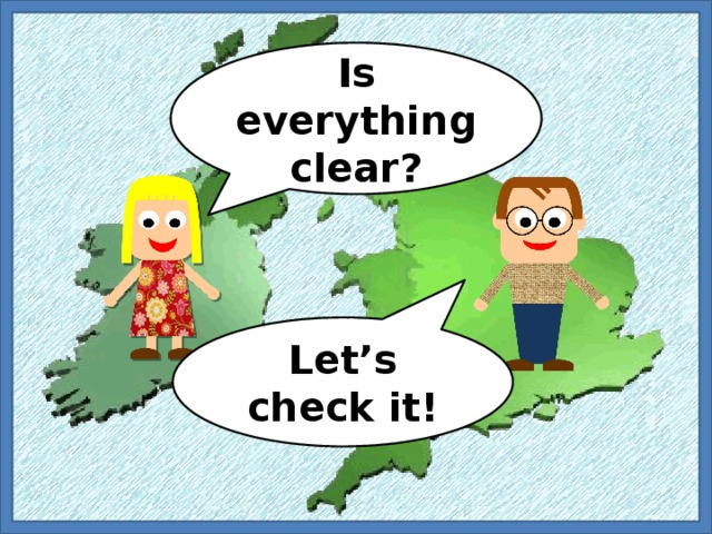 Is everything clear? Let's check it!