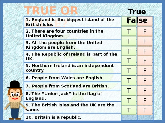 """TRUE OR FALSE? True False 1. England is the biggest island of the British Isles. 2. There are four countries in the United Kingdom. 3. All the people from the United Kingdom are English. 4. The Republic of Ireland is part of the UK. 5. Northern Ireland is an independent country. 6. People from Wales are English. 7. People from Scotland are British. 8. The """"Union Jack"""" is the flag of England. 9. The British Isles and the UK are the same. 10. Britain is a republic. T F T F T F T F T F T F T F T F T F T F"""