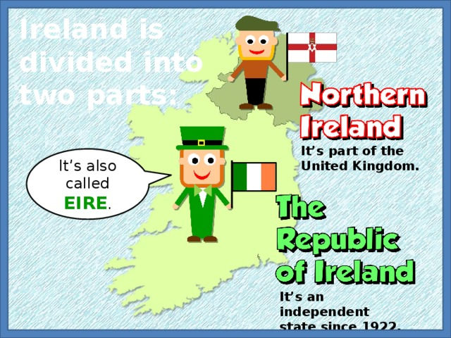 Ireland is divided into two parts: It's part of the United Kingdom. It's also called EIRE . It's an independent state since 1922.