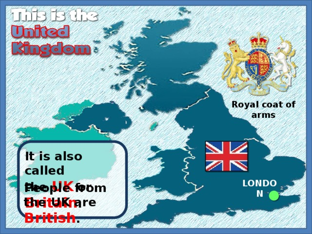 Royal coat of arms It is also called the UK or Britain . LONDON People from the UK are British .