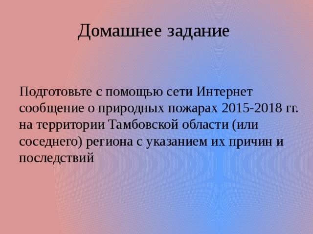 Домашнее задание Подготовьте с помощью сети Интернет сообщение о природных пожарах 2015-2018 гг. на территории Тамбовской области (или соседнего) региона с указанием их причин и последствий