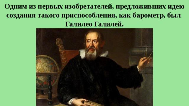 Одним из первых изобретателей, предложивших идею создания такого приспособления, как барометр, был Галилео Галилей.