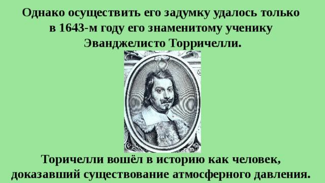 Однако осуществить его задумку удалось только  в 1643-м году его знаменитому ученику  Эванджелисто Торричелли. Торичелли вошёл в историю как человек,  доказавший существование атмосферного давления.