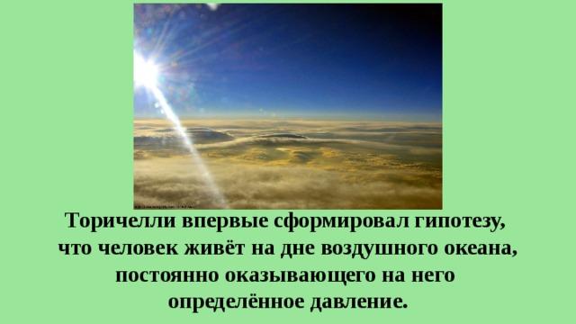 Торичелли впервые сформировал гипотезу, что человек живёт на дне воздушного океана, постоянно оказывающего на него определённое давление.