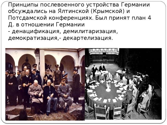 Принципы послевоенного устройства Германии обсуждались на Ялтинской (Крымской) и Потсдамской конференциях. Был принят план 4 Д. в отношении Германии - денацификация, демилитаризация, демократизация,- декартелизация.