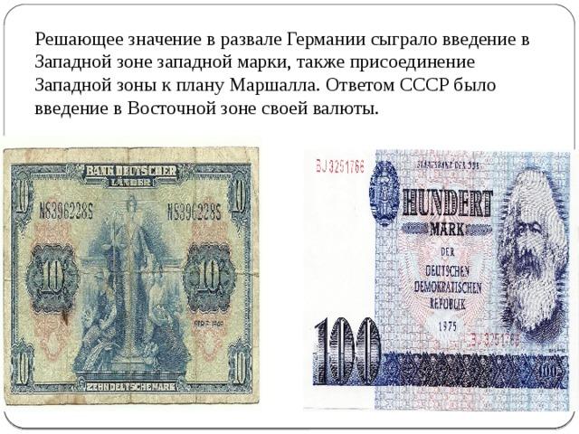 Решающее значение в развале Германии сыграло введение в Западной зоне западной марки, также присоединение Западной зоны к плану Маршалла. Ответом СССР было введение в Восточной зоне своей валюты.