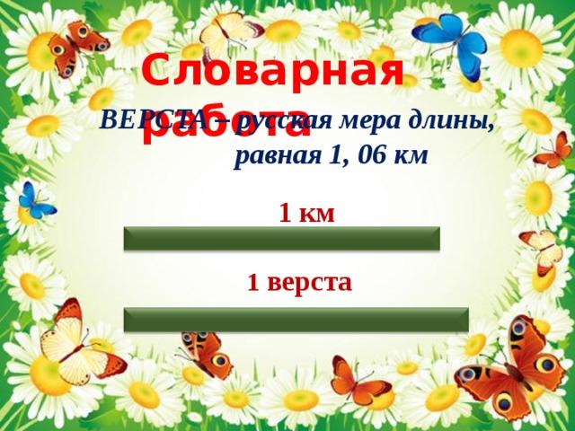 Словарная работа ВЕРСТА – русская мера длины,  равная 1, 06 км  1 км 1 верста
