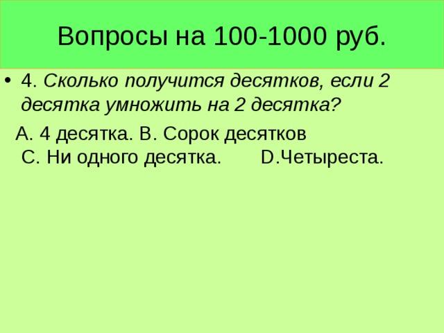 Вопросы на 100-1000 руб. 4. Сколько получится десятков, если 2 десятка умножить на 2 десятка?  А. 4 десятка. В. Сорок десятков С. Ни одного десятка. D .Четыреста.