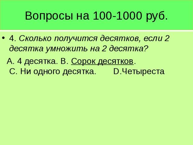 Вопросы на 100-1000 руб. 4. Сколько получится десятков, если 2 десятка умножить на 2 десятка?  А. 4 десятка. В. Сорок десятков . С. Ни одного десятка. D .Четыреста