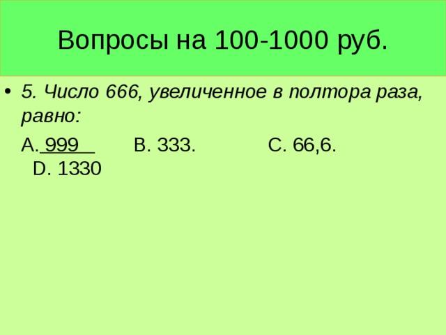 Вопросы на 100-1000 руб. 5. Число 666, увеличенное в полтора раза, равно:  А. 999 В. 333. С. 66,6. D . 1330