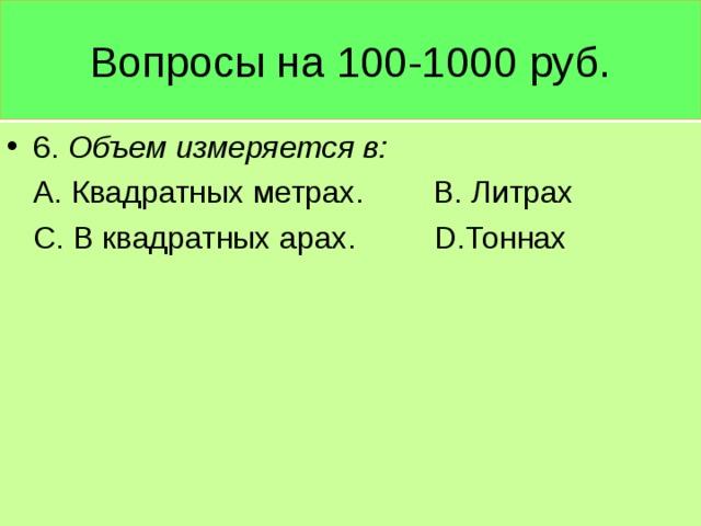 Вопросы на 100-1000 руб. 6. Объем измеряется в:  А. Квадратных метрах. В. Литрах  С. В квадратных арах. D .Тоннах