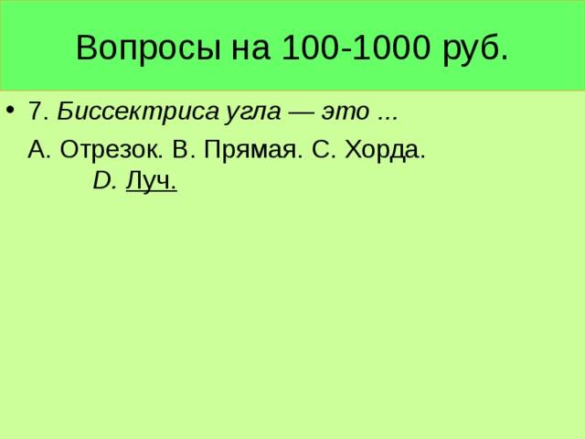 Вопросы на 100-1000 руб. 7. Биссектриса угла — это ...  А. Отрезок. В. Прямая. С. Хорда. D . Луч.