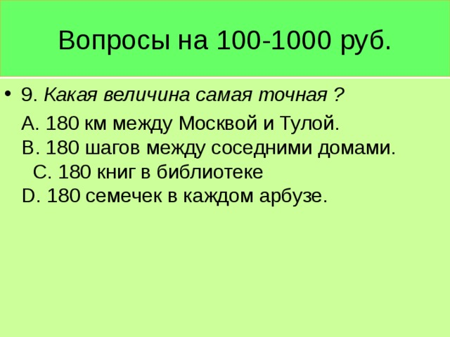 Вопросы на 100-1000 руб. 9. Какая величина самая точная ?  А. 180 км между Москвой и Тулой. В. 180 шагов между соседними домами. С. 180 книг в библиотеке D. 180 семечек в каждом арбузе.