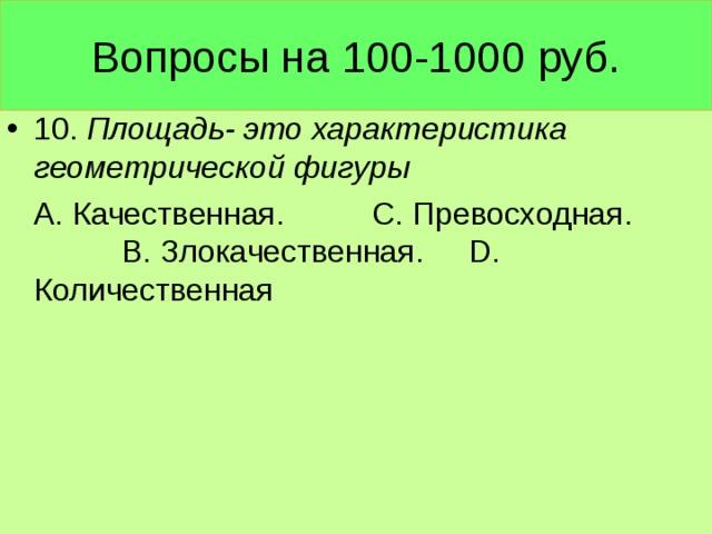 Вопросы на 100-1000 руб. 10. Площадь- это характеристика геометрической фигуры  А. Качественная. С. Превосходная. В. Злокачественная. D . Количественная
