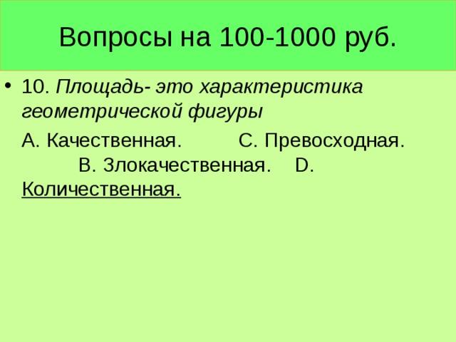 Вопросы на 100-1000 руб. 10. Площадь- это характеристика геометрической фигуры  А. Качественная. С. Превосходная. В. Злокачественная. D . Количественная.