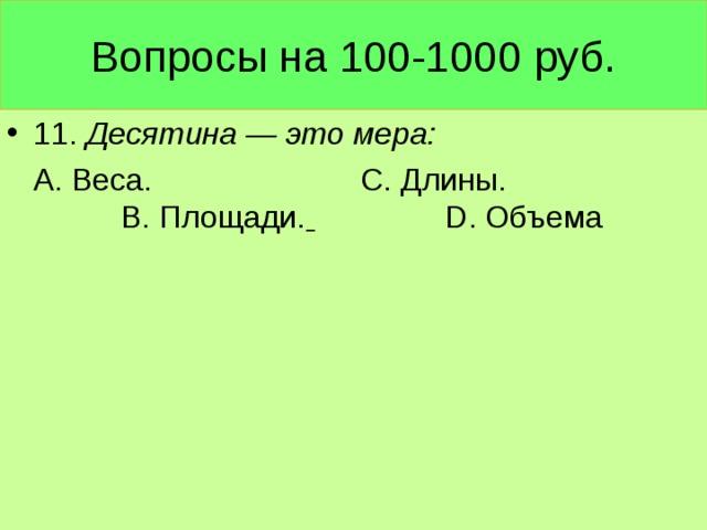 Вопросы на 100-1000 руб. 11. Десятина — это мера:  А. Веса. С. Длины. В. Площади.  D. Объема